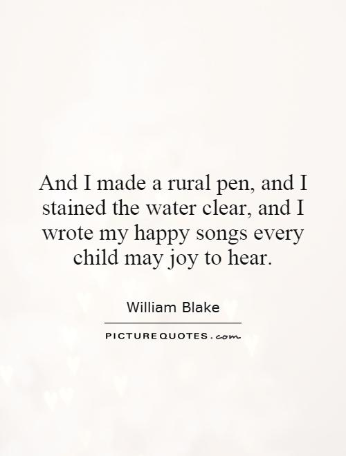 And I made a rural pen, and I stained the water clear, and I wrote my happy songs every child may joy to hear Picture Quote #1