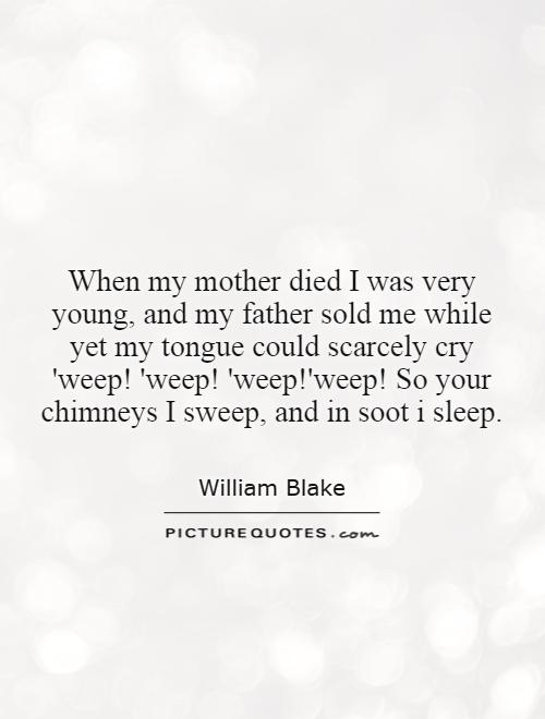 When my mother died I was very young, and my father sold me while yet my tongue could scarcely cry 'weep! 'weep! 'weep!'weep! So your chimneys I sweep, and in soot i sleep Picture Quote #1