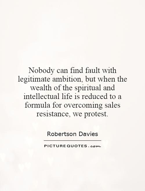 Nobody can find fault with legitimate ambition, but when the wealth of the spiritual and intellectual life is reduced to a formula for overcoming sales resistance, we protest Picture Quote #1