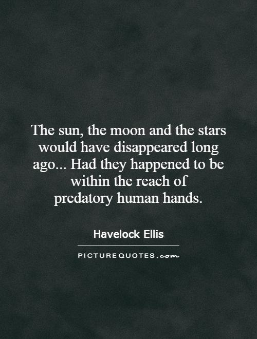 The sun, the moon and the stars would have disappeared long ago... Had they happened to be within the reach of predatory human hands Picture Quote #1