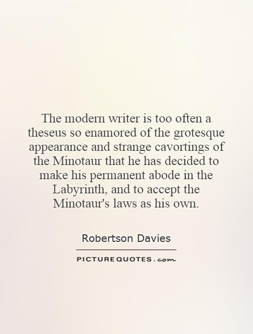 The modern writer is too often a theseus so enamored of the grotesque appearance and strange cavortings of the Minotaur that he has decided to make his permanent abode in the Labyrinth, and to accept the Minotaur's laws as his own Picture Quote #1
