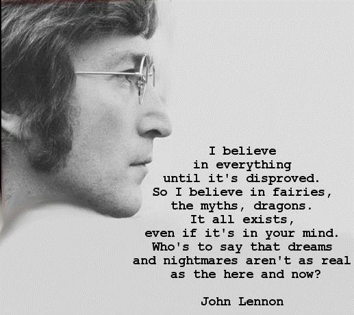 I believe in everything until it's disproved. So I believe in fairies, the myths, dragons. It all exists, even if it's in your mind. Who's to say that dreams and nightmares aren't as real as the here and now? Picture Quote #1