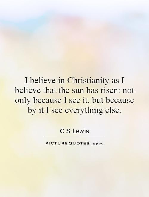 I believe in Christianity as I believe that the sun has risen: not only because I see it, but because by it I see everything else Picture Quote #1