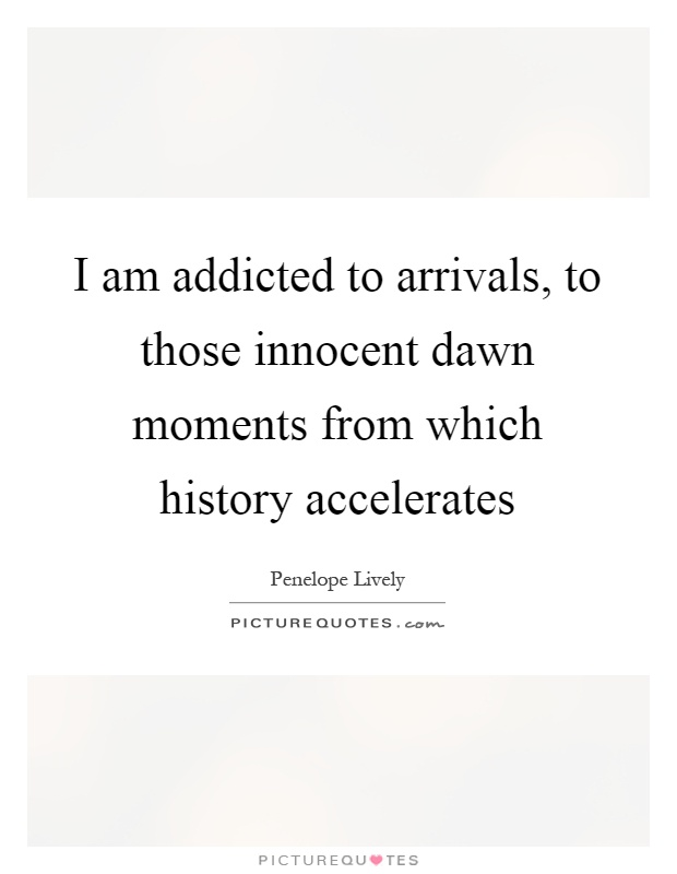 I am addicted to arrivals, to those innocent dawn moments from which history accelerates Picture Quote #1