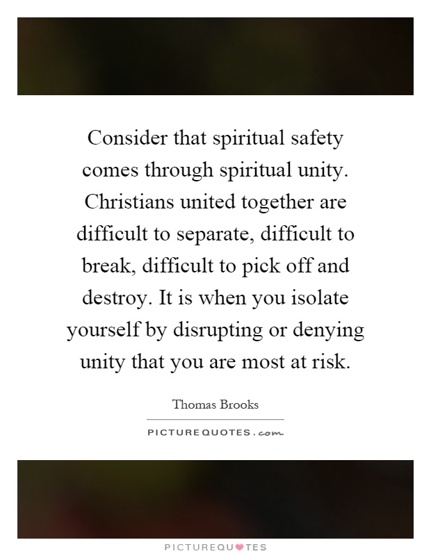 Consider that spiritual safety comes through spiritual unity. Christians united together are difficult to separate, difficult to break, difficult to pick off and destroy. It is when you isolate yourself by disrupting or denying unity that you are most at risk Picture Quote #1