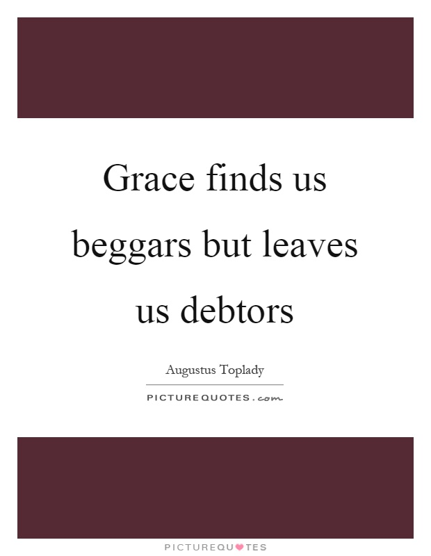 Grace finds us beggars but leaves us debtors Picture Quote #1