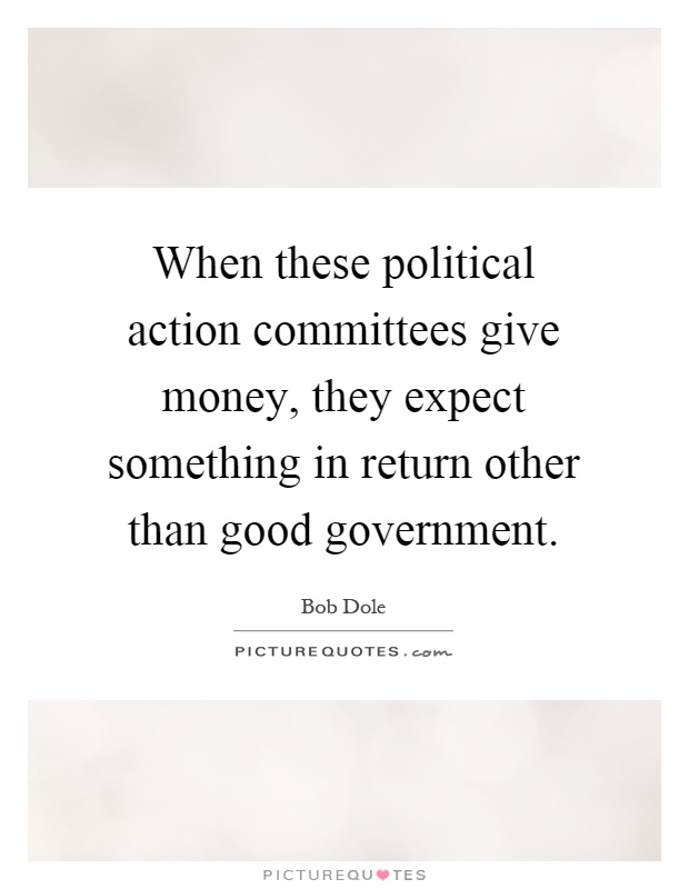 When these political action committees give money, they expect something in return other than good government Picture Quote #1