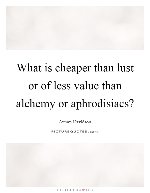 What is cheaper than lust or of less value than alchemy or aphrodisiacs? Picture Quote #1