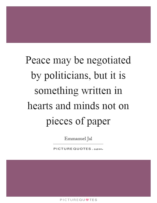 Peace may be negotiated by politicians, but it is something written in hearts and minds not on pieces of paper Picture Quote #1