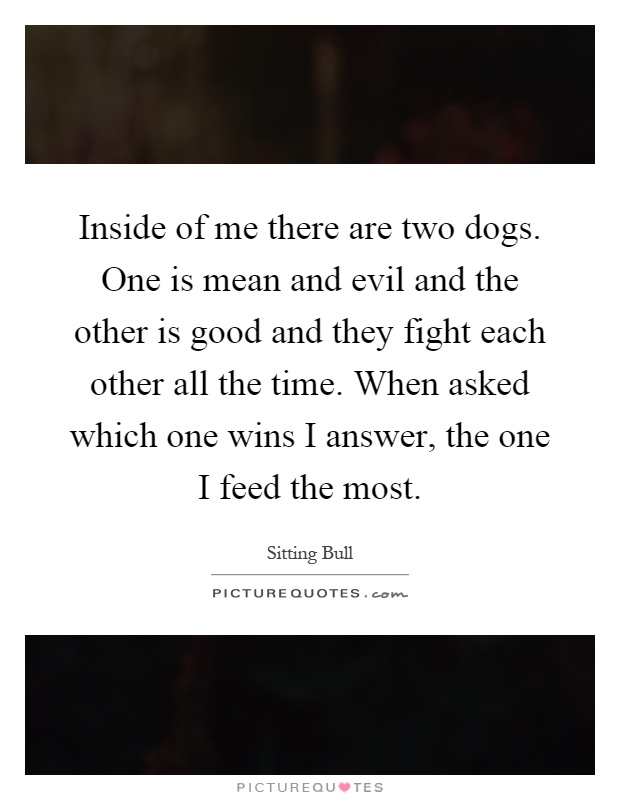 Inside of me there are two dogs. One is mean and evil and the other is good and they fight each other all the time. When asked which one wins I answer, the one I feed the most Picture Quote #1