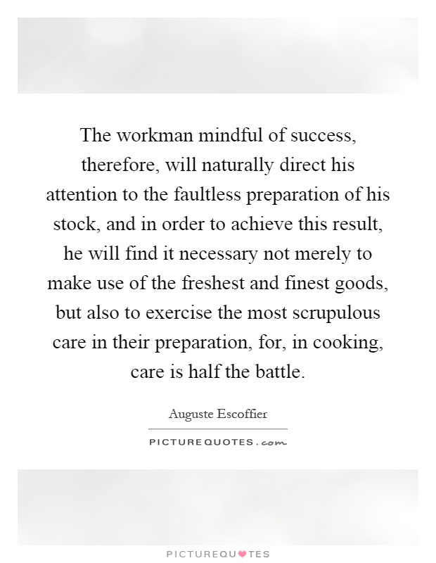 The workman mindful of success, therefore, will naturally direct his attention to the faultless preparation of his stock, and in order to achieve this result, he will find it necessary not merely to make use of the freshest and finest goods, but also to exercise the most scrupulous care in their preparation, for, in cooking, care is half the battle Picture Quote #1