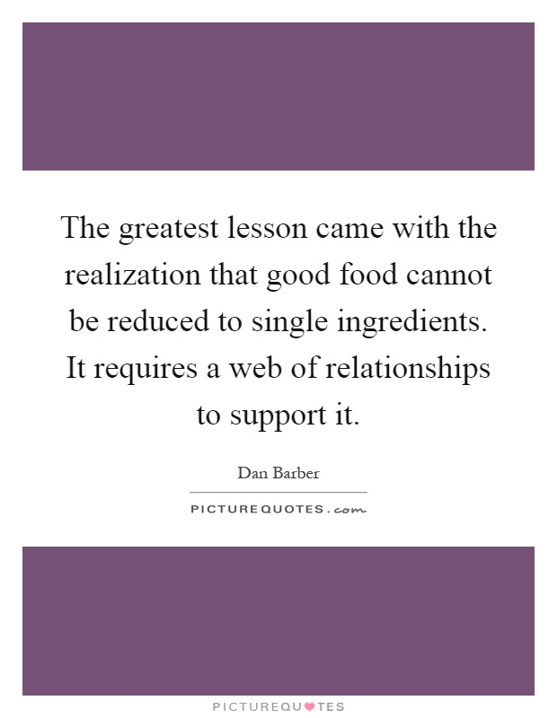 The greatest lesson came with the realization that good food cannot be reduced to single ingredients. It requires a web of relationships to support it Picture Quote #1