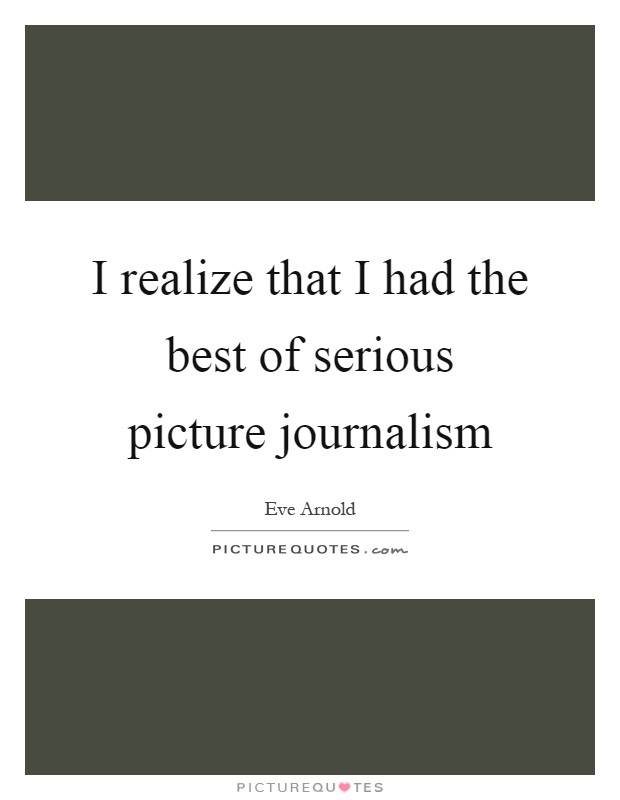 I realize that I had the best of serious picture journalism Picture Quote #1