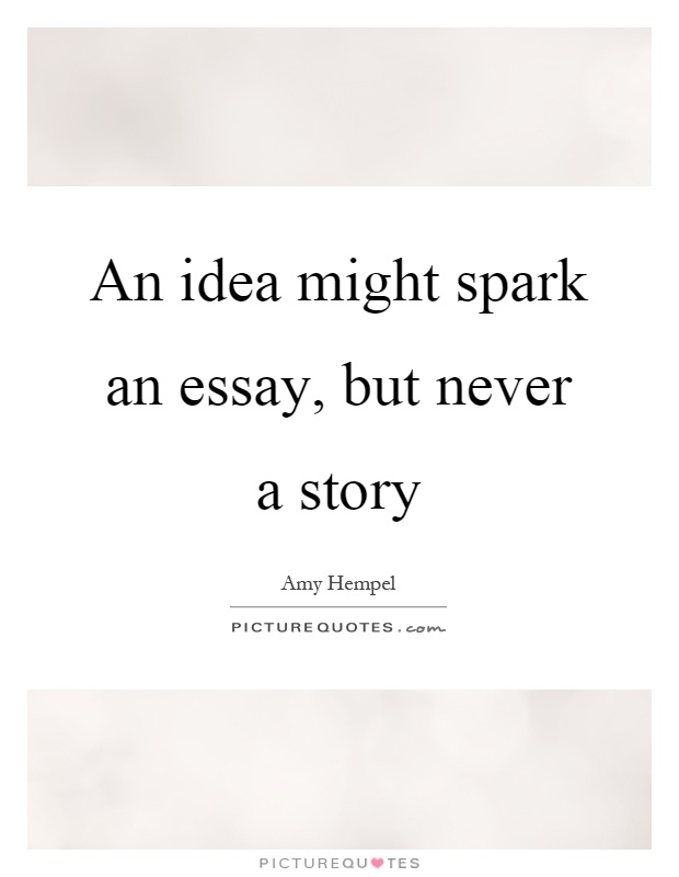 an idea might spark an essay but never a story picture quotes an idea might spark an essay but never a story picture quote 1