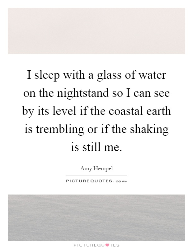 I sleep with a glass of water on the nightstand so I can see by its level if the coastal earth is trembling or if the shaking is still me Picture Quote #1