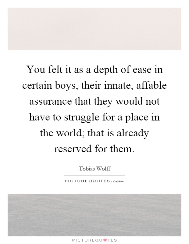 You felt it as a depth of ease in certain boys, their innate, affable assurance that they would not have to struggle for a place in the world; that is already reserved for them Picture Quote #1