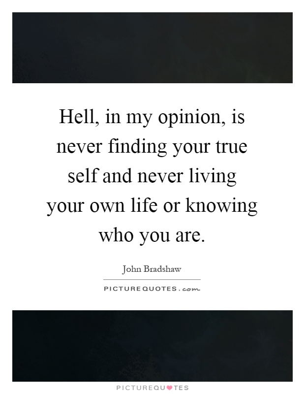 Hell, in my opinion, is never finding your true self and never living your own life or knowing who you are Picture Quote #1