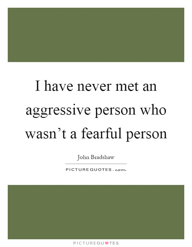 I have never met an aggressive person who wasn't a fearful person Picture Quote #1