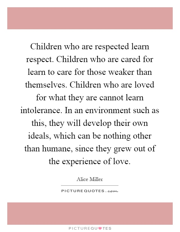 Children who are respected learn respect. Children who are cared for learn to care for those weaker than themselves. Children who are loved for what they are cannot learn intolerance. In an environment such as this, they will develop their own ideals, which can be nothing other than humane, since they grew out of the experience of love Picture Quote #1
