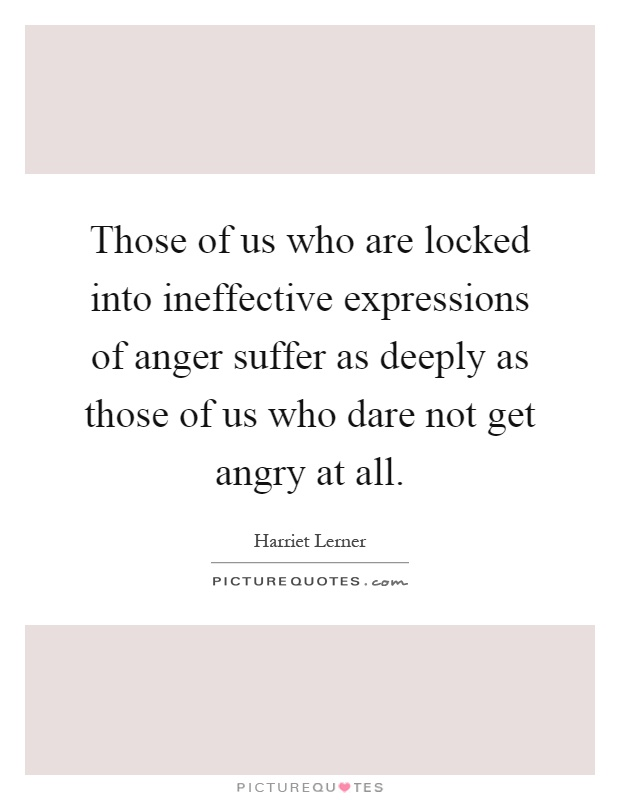 Those of us who are locked into ineffective expressions of anger suffer as deeply as those of us who dare not get angry at all Picture Quote #1
