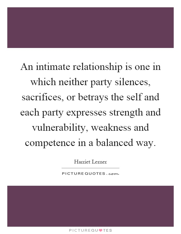 An intimate relationship is one in which neither party silences, sacrifices, or betrays the self and each party expresses strength and vulnerability, weakness and competence in a balanced way Picture Quote #1