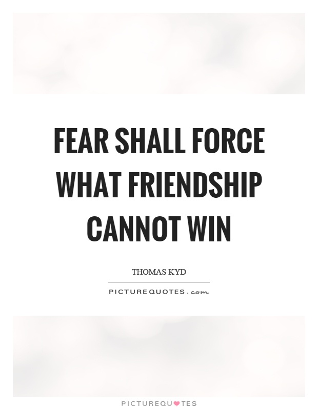 Fear shall force what friendship cannot win Picture Quote #1