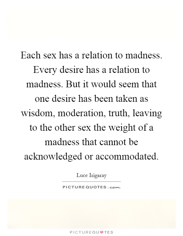 Each sex has a relation to madness. Every desire has a relation to madness. But it would seem that one desire has been taken as wisdom, moderation, truth, leaving to the other sex the weight of a madness that cannot be acknowledged or accommodated Picture Quote #1
