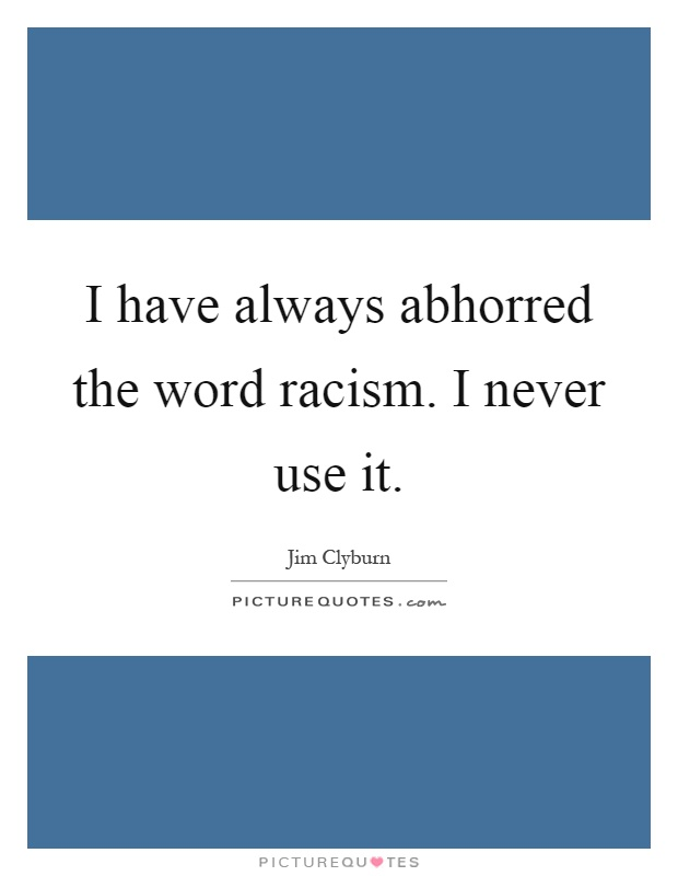 I have always abhorred the word racism. I never use it Picture Quote #1