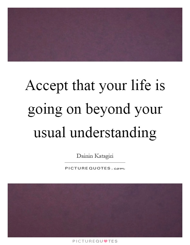Accept That Your Life Is Going On Beyond Your Usual Understanding
