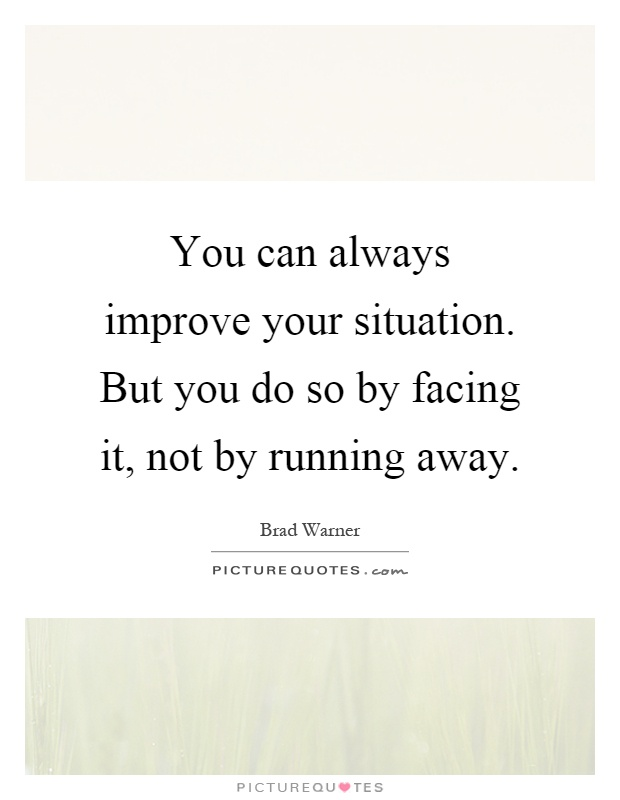 You can always improve your situation. But you do so by facing it, not by running away Picture Quote #1