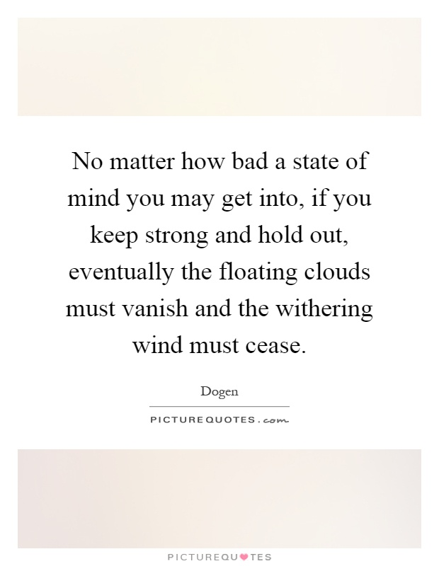 No matter how bad a state of mind you may get into, if you keep strong and hold out, eventually the floating clouds must vanish and the withering wind must cease Picture Quote #1
