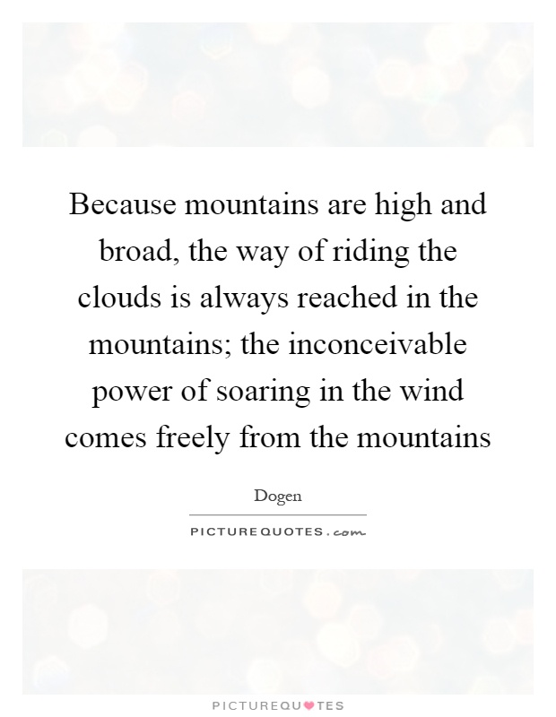Because mountains are high and broad, the way of riding the clouds is always reached in the mountains; the inconceivable power of soaring in the wind comes freely from the mountains Picture Quote #1