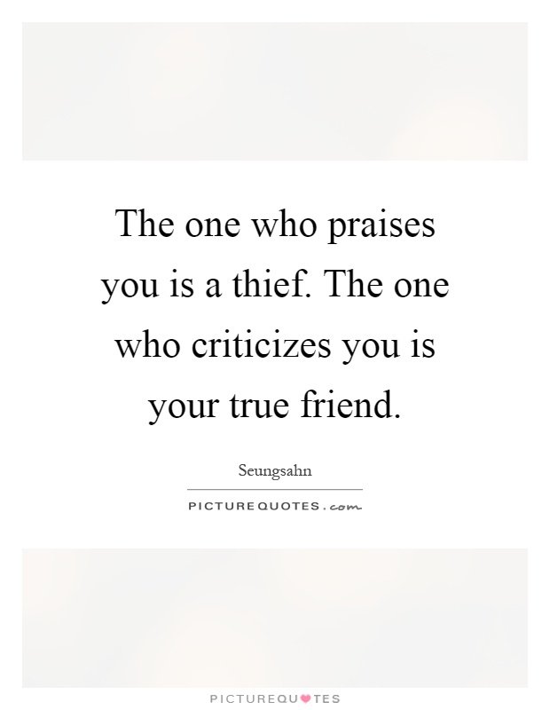 The one who praises you is a thief. The one who criticizes you is your true friend Picture Quote #1