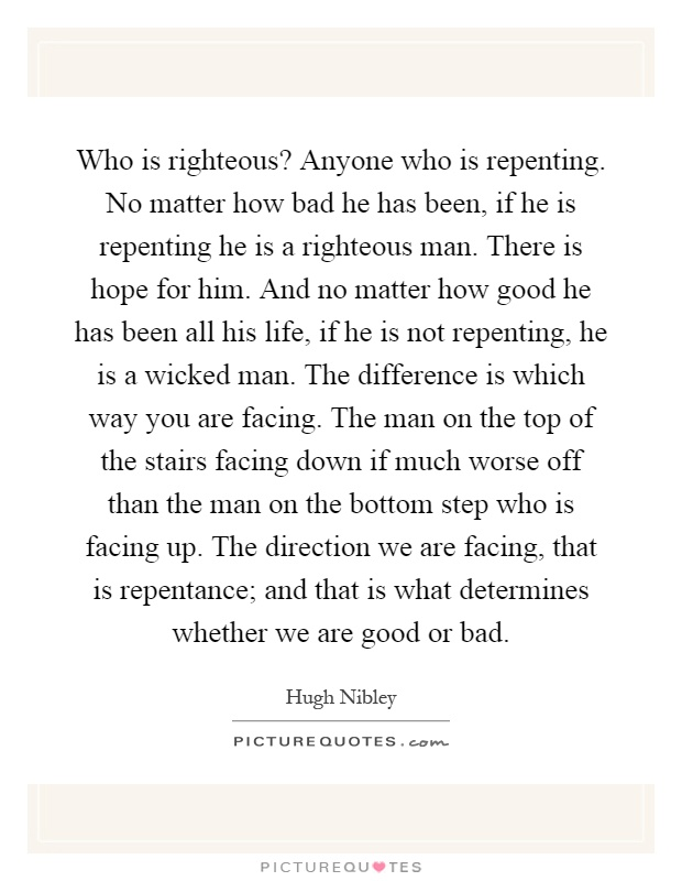 Who is righteous? Anyone who is repenting. No matter how bad he has been, if he is repenting he is a righteous man. There is hope for him. And no matter how good he has been all his life, if he is not repenting, he is a wicked man. The difference is which way you are facing. The man on the top of the stairs facing down if much worse off than the man on the bottom step who is facing up. The direction we are facing, that is repentance; and that is what determines whether we are good or bad Picture Quote #1