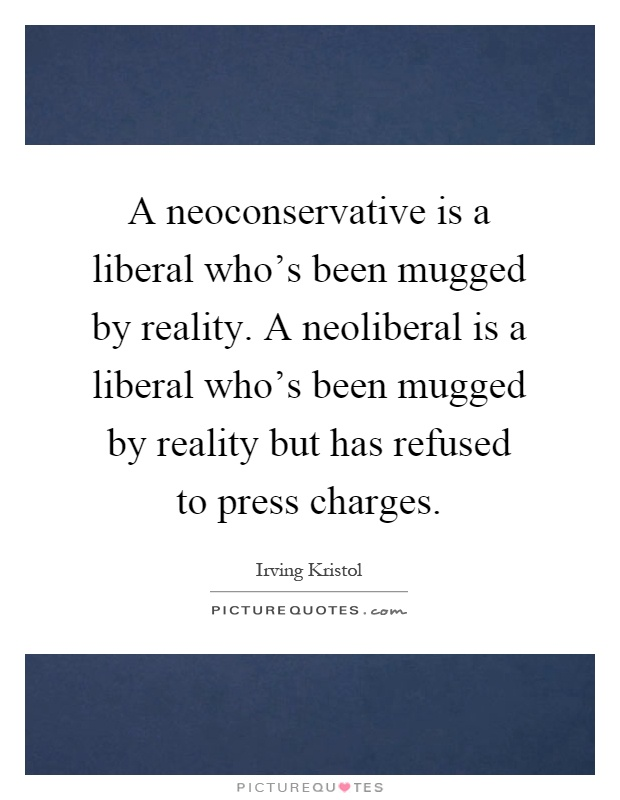 A neoconservative is a liberal who's been mugged by reality. A neoliberal is a liberal who's been mugged by reality but has refused to press charges Picture Quote #1