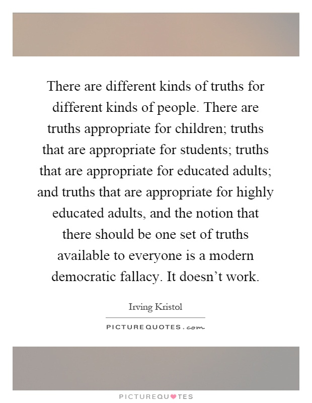 There are different kinds of truths for different kinds of people. There are truths appropriate for children; truths that are appropriate for students; truths that are appropriate for educated adults; and truths that are appropriate for highly educated adults, and the notion that there should be one set of truths available to everyone is a modern democratic fallacy. It doesn't work Picture Quote #1