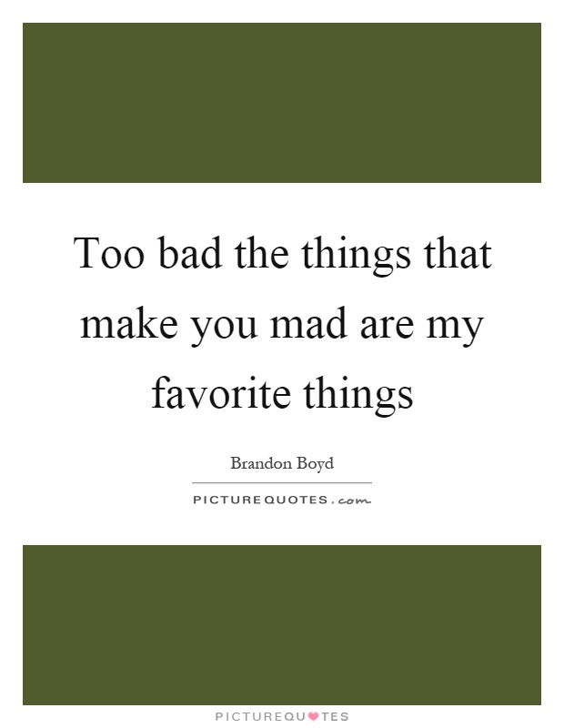 Too bad the things that make you mad are my favorite things Picture Quote #1