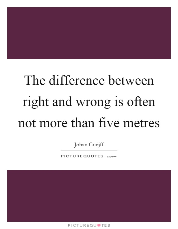 The difference between right and wrong is often not more than five metres Picture Quote #1