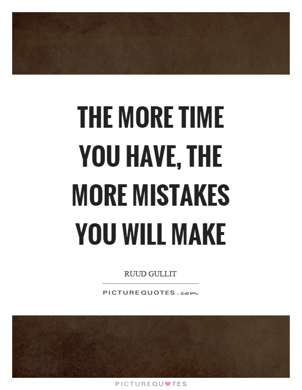 The more time you have, the more mistakes you will make Picture Quote #1
