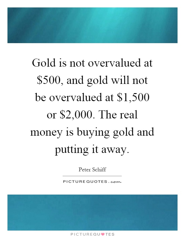 Gold is not overvalued at $500, and gold will not be overvalued at $1,500 or $2,000. The real money is buying gold and putting it away Picture Quote #1