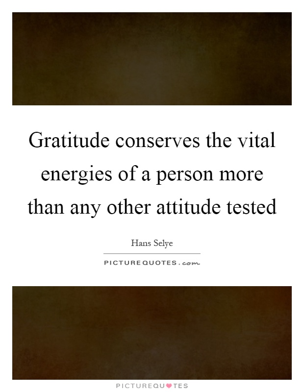 Gratitude conserves the vital energies of a person more than any other attitude tested Picture Quote #1