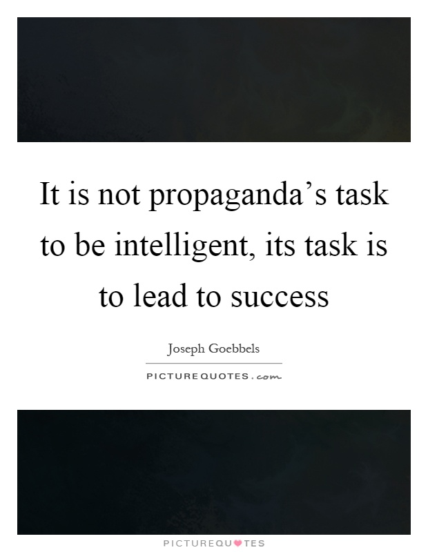 It is not propaganda's task to be intelligent, its task is to lead to success Picture Quote #1