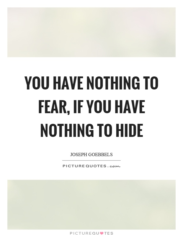 You have nothing to fear, if you have nothing to hide Picture Quote #1