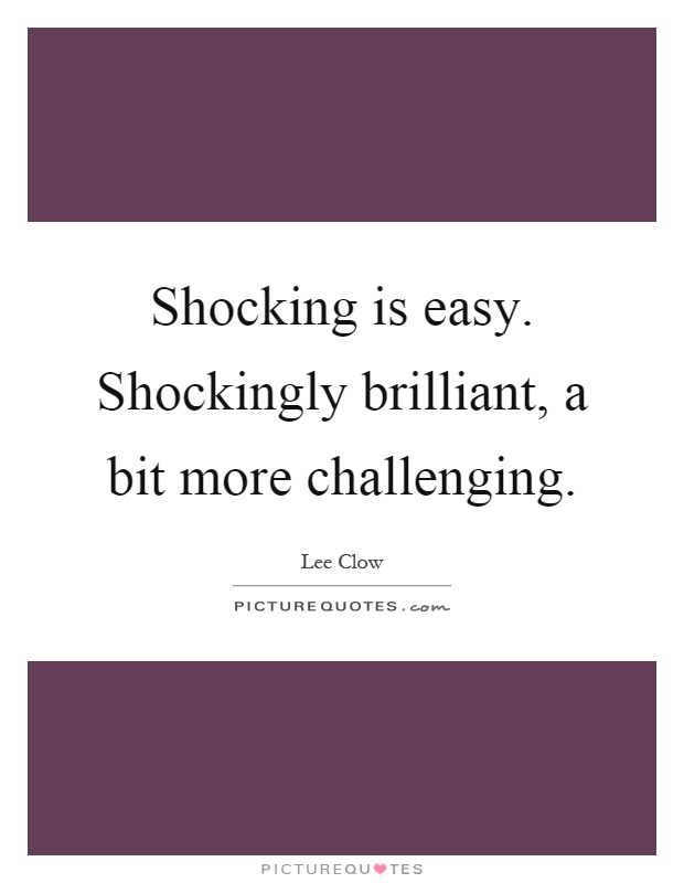 Shocking is easy. Shockingly brilliant, a bit more challenging Picture Quote #1