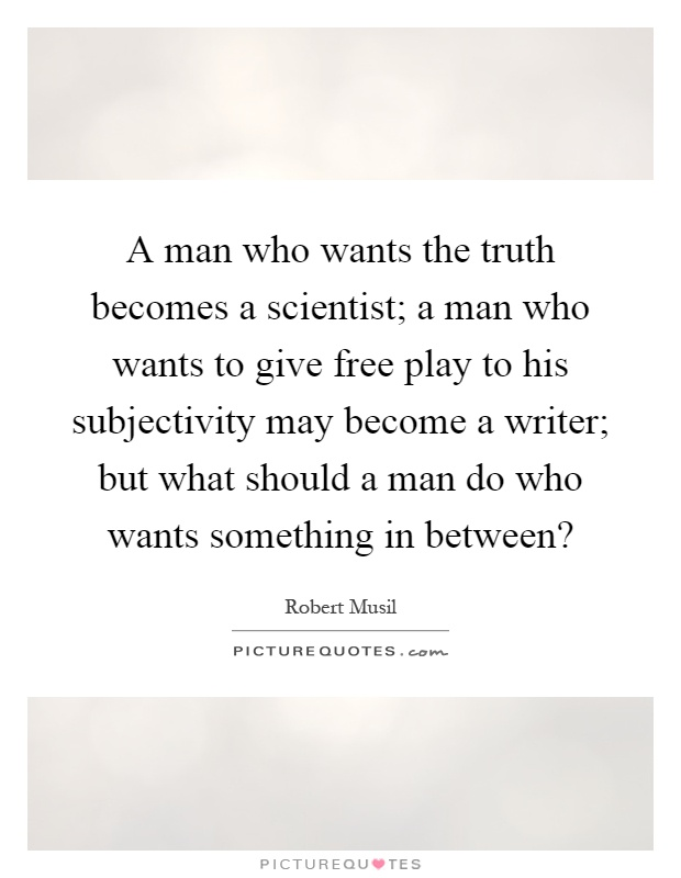A man who wants the truth becomes a scientist; a man who wants to give free play to his subjectivity may become a writer; but what should a man do who wants something in between? Picture Quote #1