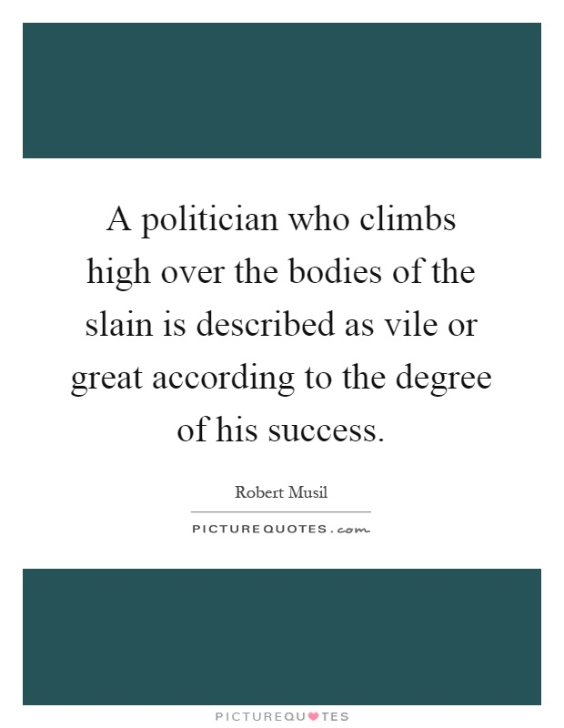 A politician who climbs high over the bodies of the slain is described as vile or great according to the degree of his success Picture Quote #1