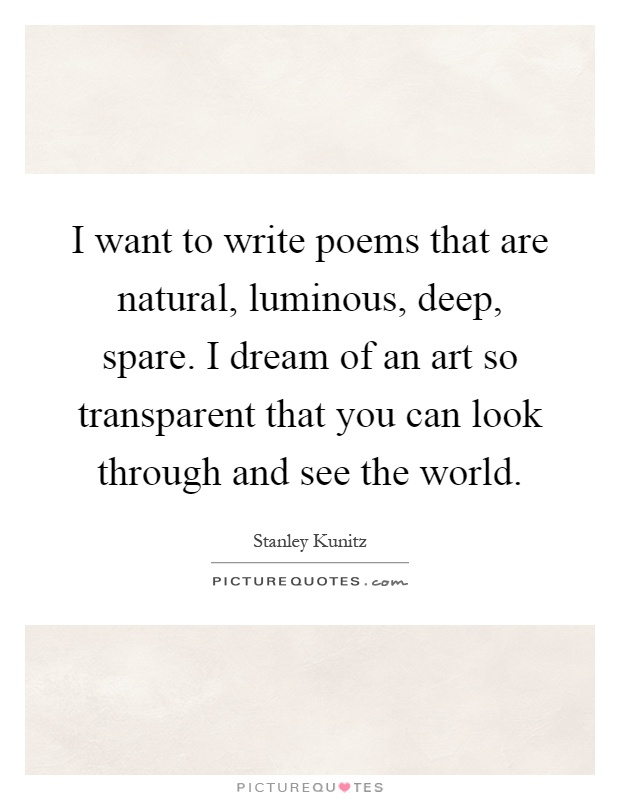 I want to write poems that are natural, luminous, deep, spare. I dream of an art so transparent that you can look through and see the world Picture Quote #1