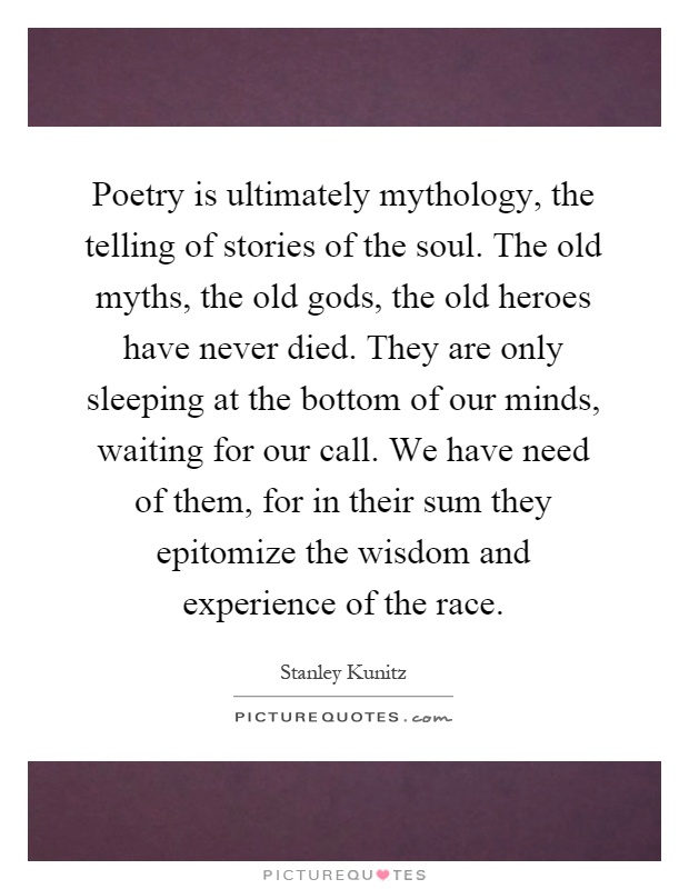 Poetry is ultimately mythology, the telling of stories of the soul. The old myths, the old gods, the old heroes have never died. They are only sleeping at the bottom of our minds, waiting for our call. We have need of them, for in their sum they epitomize the wisdom and experience of the race Picture Quote #1