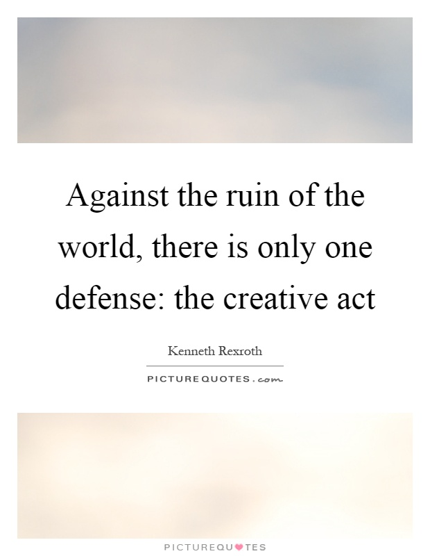 Against the ruin of the world, there is only one defense: the creative act Picture Quote #1