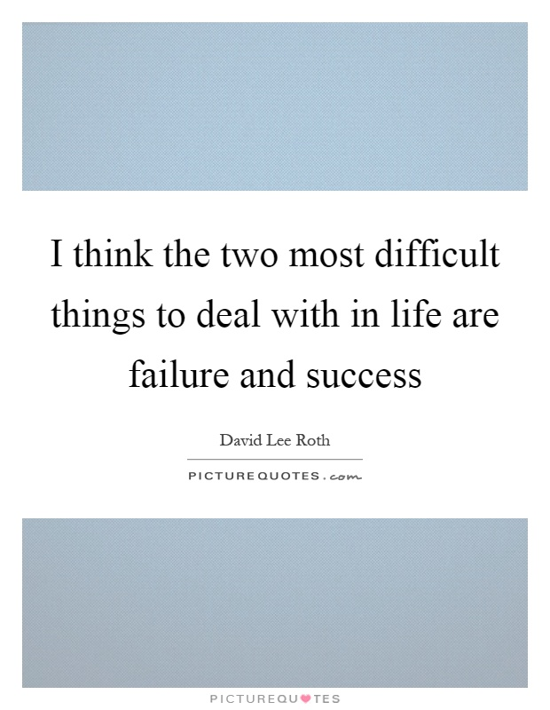 I think the two most difficult things to deal with in life are failure and success Picture Quote #1